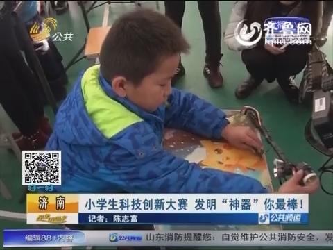 """济南:小学生科技创新大赛 发明""""神器""""你最棒!"""