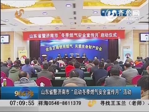 """山东省暨济南市""""启动冬季燃气安全宣传月""""活动"""