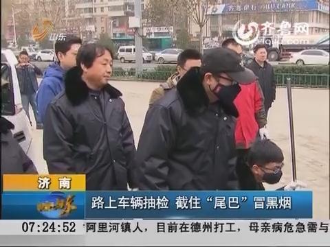 """济南:路上车辆抽检 截住""""尾巴""""冒黑烟"""