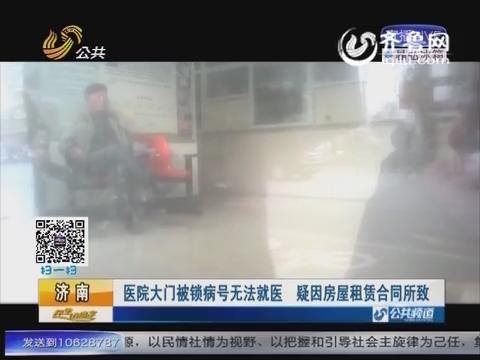 济南:医院大门被锁病号无法就医 疑因房屋租赁纠纷所致