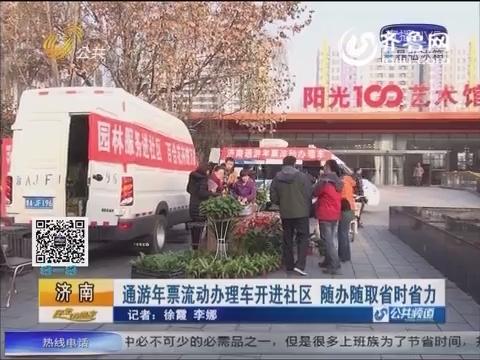 济南:通游年票流动办理车开进社区 随办随取省时省力