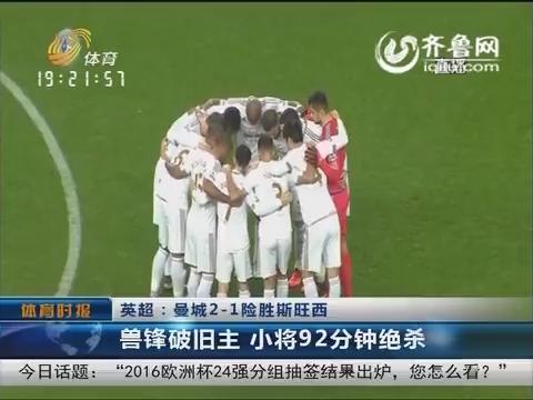 英超:曼城2-1险胜斯旺西 兽锋破旧主 小将92分钟决杀