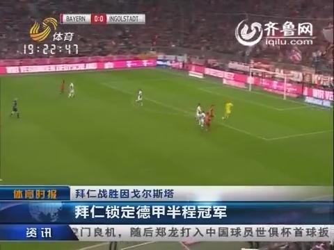 拜仁战胜因戈尔斯塔 拜仁锁定德甲半程冠军