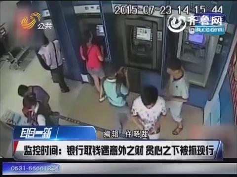 广西:银行取钱遇意外之财 贪心之下被抓现行