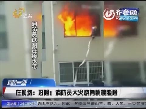 【在现场】湖北:好险!消防员大火烧身跳楼脱险