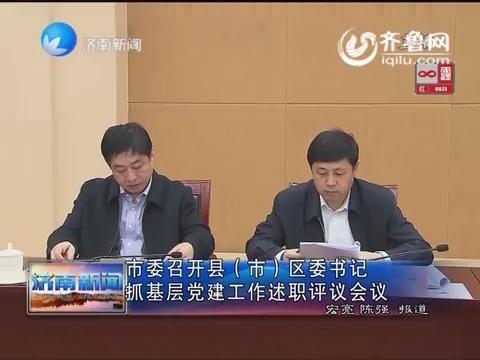 (市)区委书记抓基层党建工作述职评议会议-济南新闻