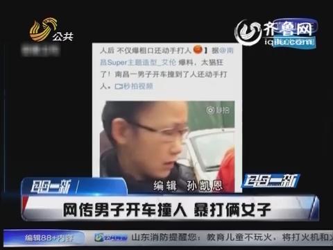 江西:网传男子开车撞人 暴打俩女子