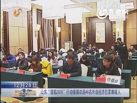 """山东 """"猎狐2015""""行动缉捕劝返46名外逃经济犯罪嫌疑人"""