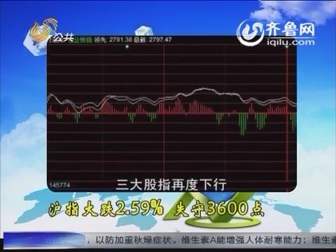 财知道之彪哥看盘:沪指大跌2.59% 失守3600点
