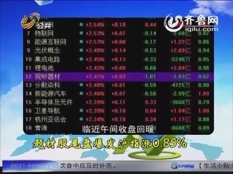 财知道之彪哥看盘:题材股尾盘爆发沪指涨0.85%