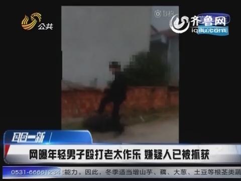 网曝年轻男子殴打老太作乐 嫌疑人已被抓获