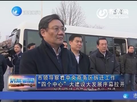 """济南市领导察看中央商务区拆迁工作 """"四个中心""""大建设大发展序幕拉开"""