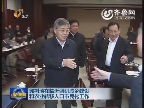 郭树清在临沂调研城乡建设和农业转移人口市民化工作