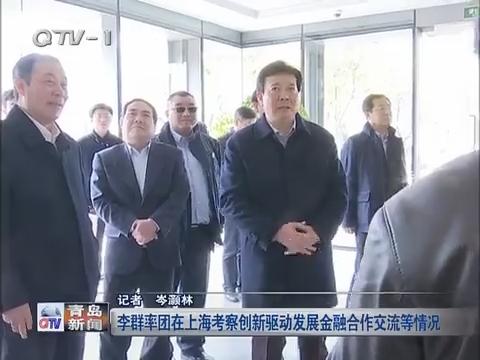 李群率团在上海考察创新驱动发展金融合作交流等情况
