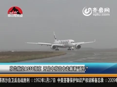 """芬兰航空A350抵京 开启中芬空中走廊新""""面孔"""""""