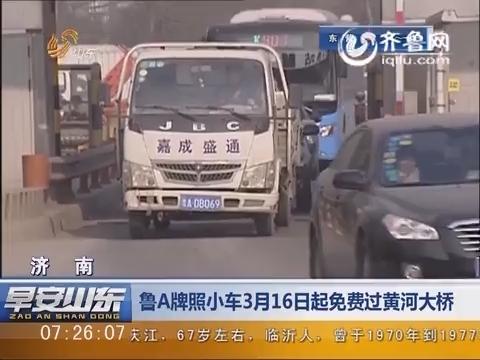 济南:鲁A牌照小车3月16日起免费过黄河大桥
