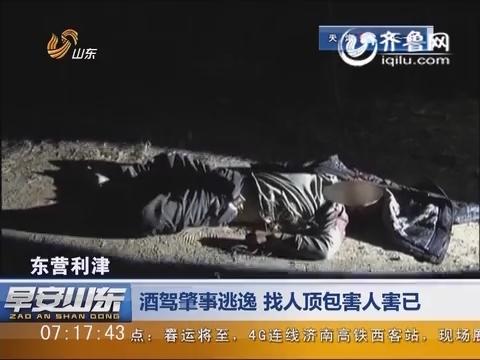 东营利津:酒驾肇事逃逸    找人顶包害人害己